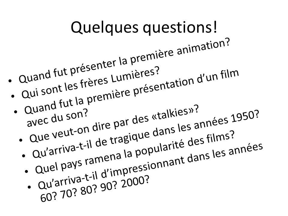 Quelques questions! Quand fut présenter la première animation? Qui sont les frères Lumières? Quand fut la première présentation dun film avec du son?
