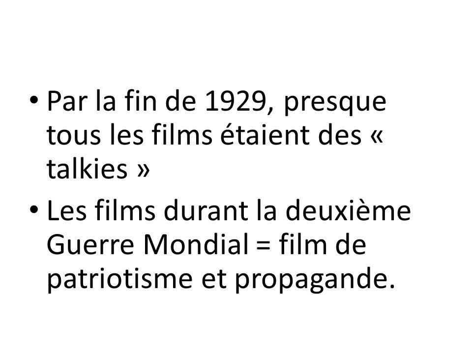 Par la fin de 1929, presque tous les films étaient des « talkies » Les films durant la deuxième Guerre Mondial = film de patriotisme et propagande.