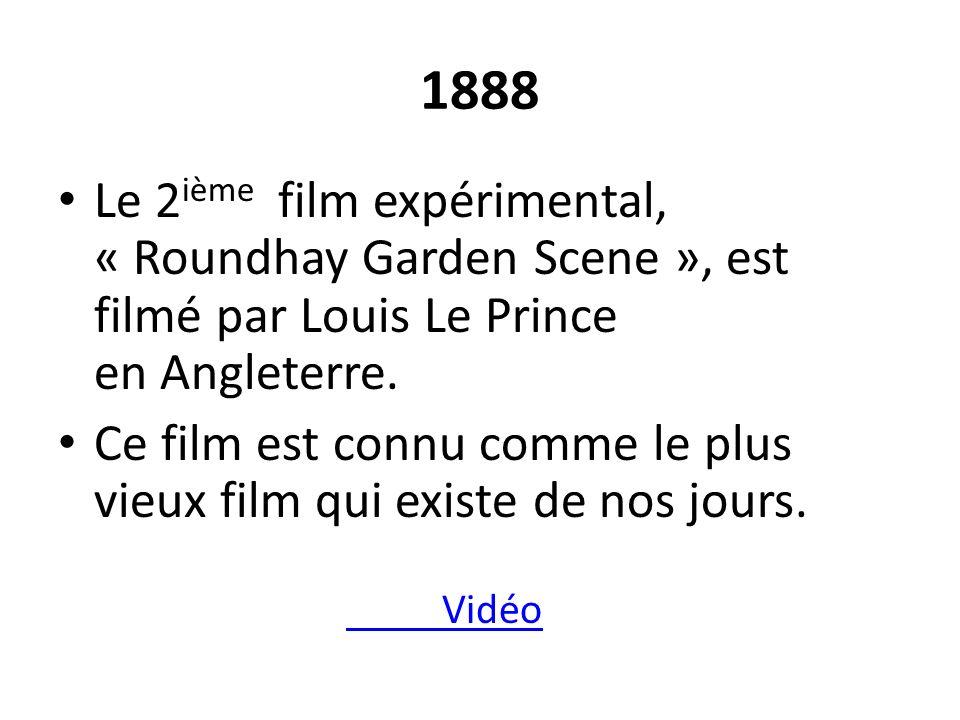 1888 Le 2 ième film expérimental, « Roundhay Garden Scene », est filmé par Louis Le Prince en Angleterre. Ce film est connu comme le plus vieux film q