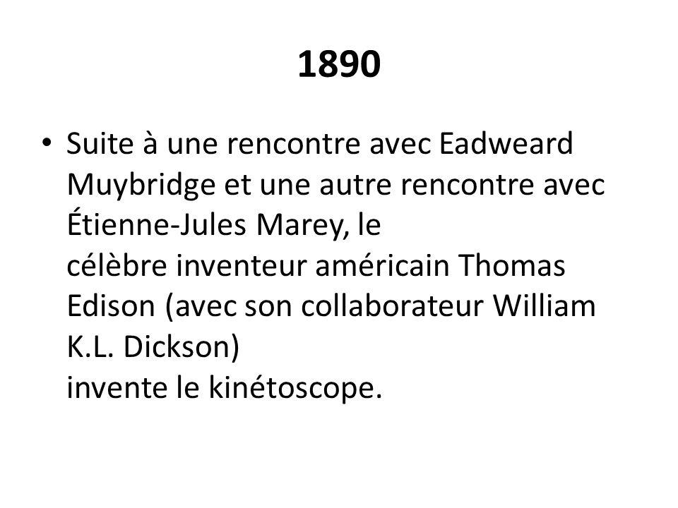 1890 Suite à une rencontre avec Eadweard Muybridge et une autre rencontre avec Étienne-Jules Marey, le célèbre inventeur américain Thomas Edison (avec