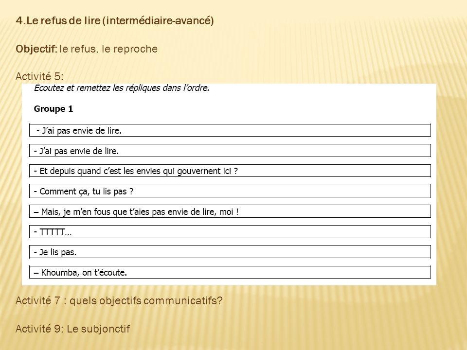 4.Le refus de lire (intermédiaire-avancé) Objectif: le refus, le reproche Activité 5: Activité 7 : quels objectifs communicatifs? Activité 9: Le subjo