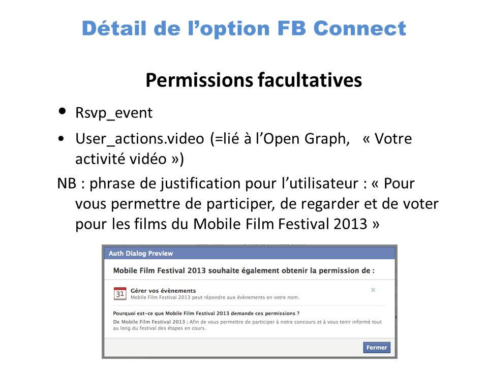 Permissions facultatives Rsvp_event User_actions.video (=lié à lOpen Graph, « Votre activité vidéo ») NB : phrase de justification pour lutilisateur : « Pour vous permettre de participer, de regarder et de voter pour les films du Mobile Film Festival 2013 » Détail de loption FB Connect