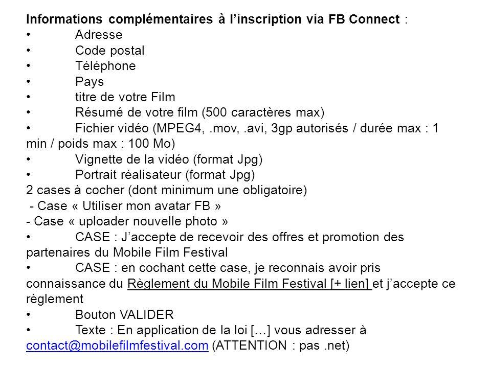 Informations complémentaires à linscription via FB Connect :AdresseCode postalTéléphonePaystitre de votre FilmRésumé de votre film (500 caractères max)Fichier vidéo (MPEG4,.mov,.avi, 3gp autorisés / durée max : 1 min / poids max : 100 Mo)Vignette de la vidéo (format Jpg)Portrait réalisateur (format Jpg) 2 cases à cocher (dont minimum une obligatoire) - Case « Utiliser mon avatar FB » - Case « uploader nouvelle photo »CASE : Jaccepte de recevoir des offres et promotion des partenaires du Mobile Film FestivalCASE : en cochant cette case, je reconnais avoir pris connaissance du Règlement du Mobile Film Festival [+ lien] et jaccepte ce règlementBouton VALIDERTexte : En application de la loi […] vous adresser à contact@mobilefilmfestival.com (ATTENTION : pas.net) contact@mobilefilmfestival.com