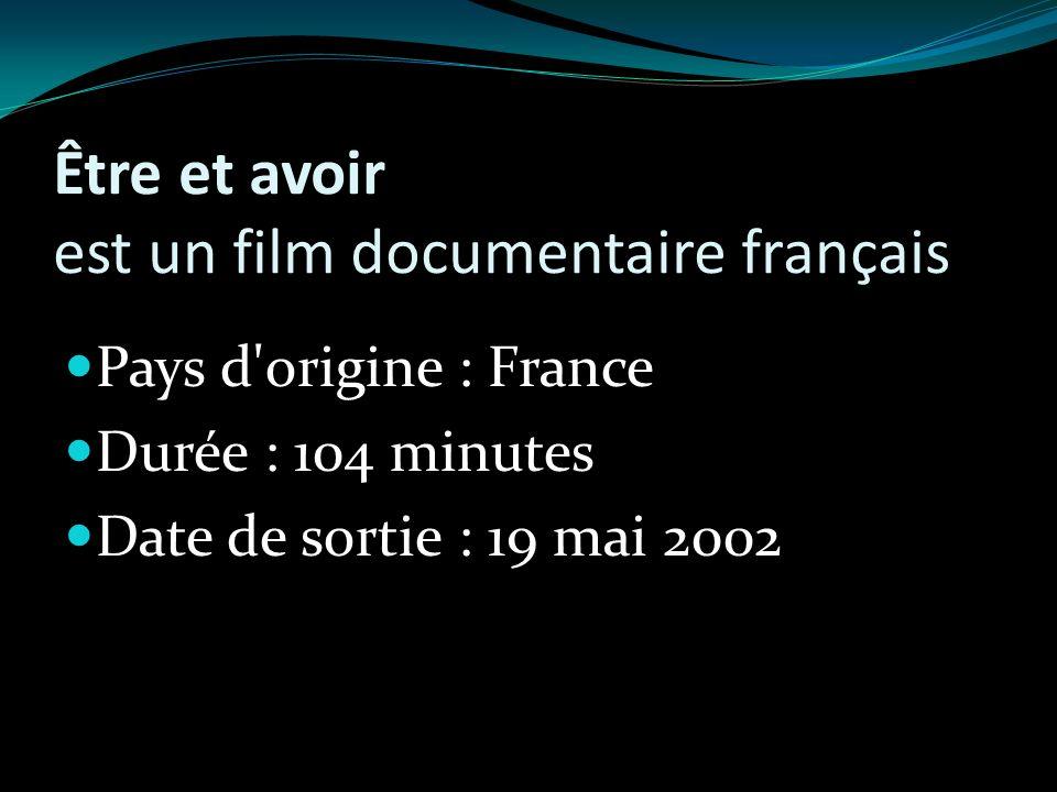 Être et avoir est un film documentaire français Pays d origine : France Durée : 104 minutes Date de sortie : 19 mai 2002