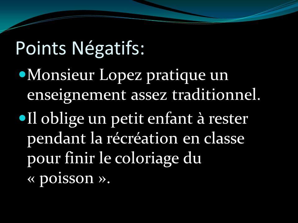 Points Négatifs: Monsieur Lopez pratique un enseignement assez traditionnel. Il oblige un petit enfant à rester pendant la récréation en classe pour f