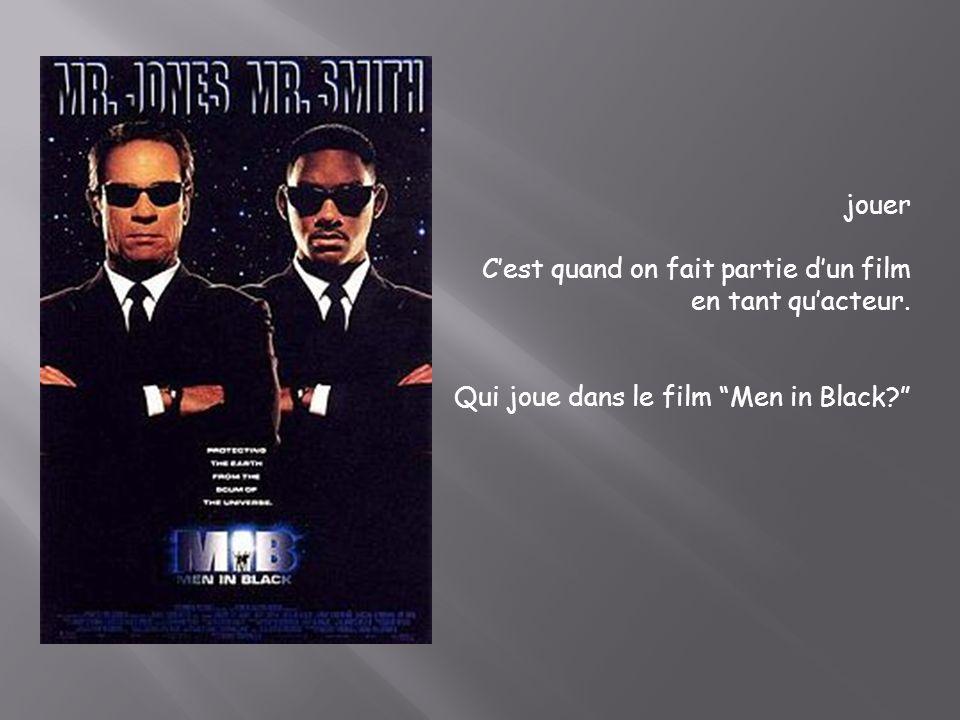 jouer Cest quand on fait partie dun film en tant quacteur. Qui joue dans le film Men in Black?