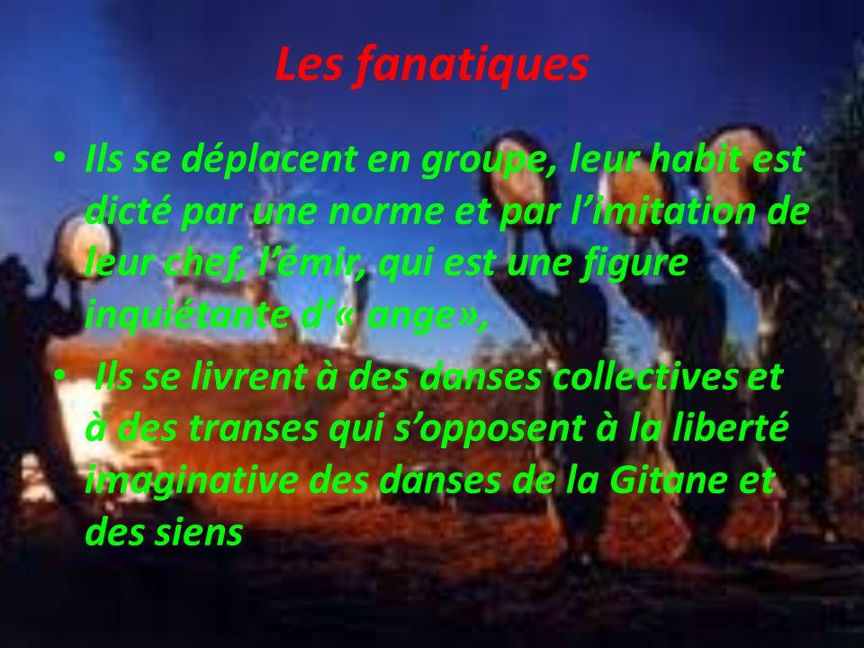 Les fanatiques Ils se déplacent en groupe, leur habit est dicté par une norme et par limitation de leur chef, lémir, qui est une figure inquiétante d« ange», Ils se livrent à des danses collectives et à des transes qui sopposent à la liberté imaginative des danses de la Gitane et des siens.