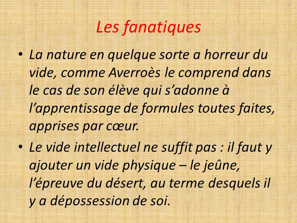Les fanatiques La nature en quelque sorte a horreur du vide, comme Averroès le comprend dans le cas de son élève qui sadonne à lapprentissage de formules toutes faites, apprises par cœur.