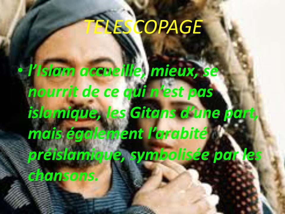 TELESCOPAGE lIslam accueille, mieux, se nourrit de ce qui nest pas islamique, les Gitans dune part, mais également larabité préislamique, symbolisée par les chansons.