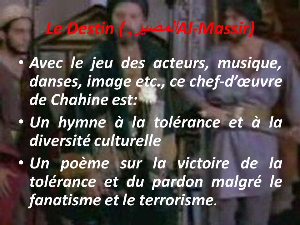 Le Destin ( المصير, Al-Massir) Avec le jeu des acteurs, musique, danses, image etc., ce chef-dœuvre de Chahine est: Un hymne à la tolérance et à la diversité culturelle Un poème sur la victoire de la tolérance et du pardon malgré le fanatisme et le terrorisme.