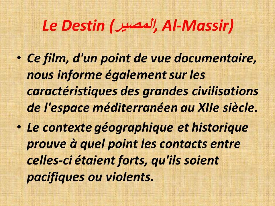 Le Destin ( المصير, Al-Massir) Ce film, d un point de vue documentaire, nous informe également sur les caractéristiques des grandes civilisations de l espace méditerranéen au XIIe siècle.