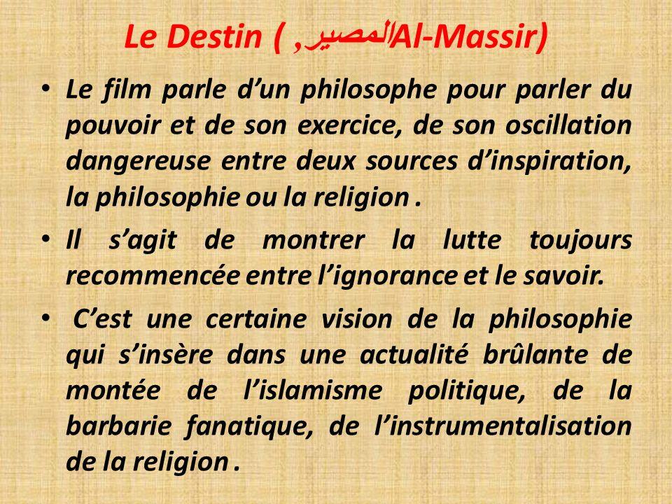 Le Destin ( المصير, Al-Massir) Le film parle dun philosophe pour parler du pouvoir et de son exercice, de son oscillation dangereuse entre deux sources dinspiration, la philosophie ou la religion.