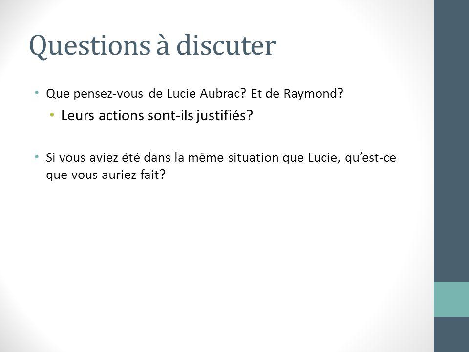 Questions à discuter Que pensez-vous de Lucie Aubrac? Et de Raymond? Leurs actions sont-ils justifiés? Si vous aviez été dans la même situation que Lu