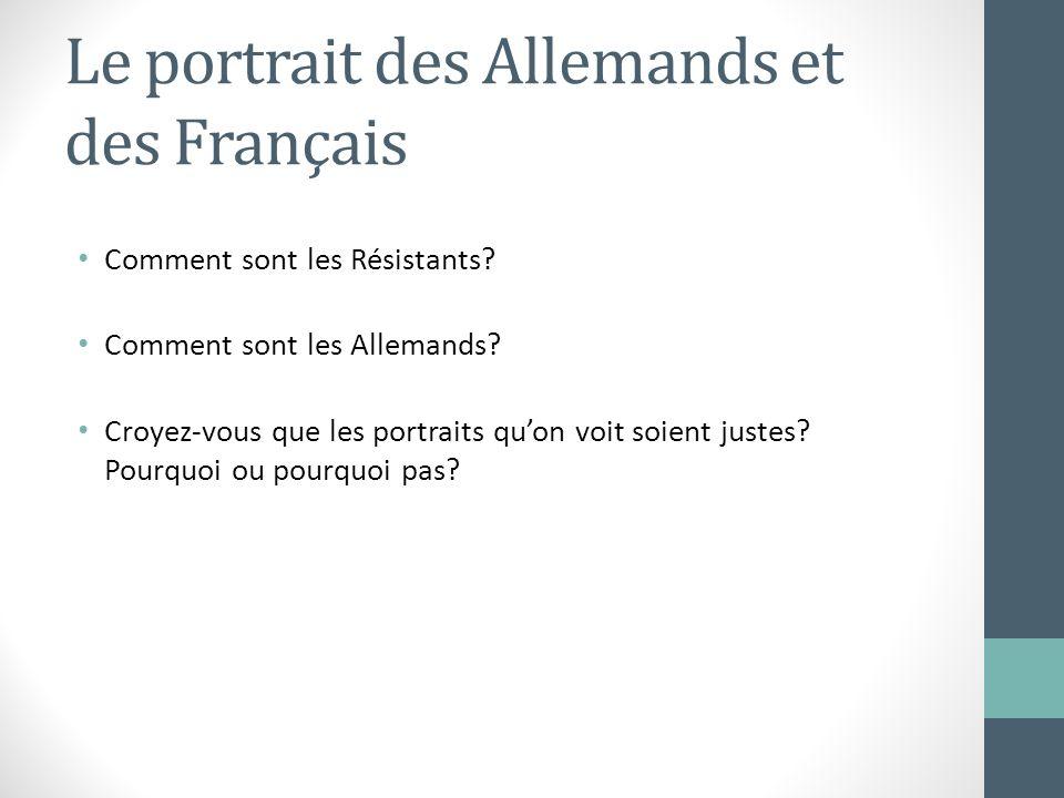 Le portrait des Allemands et des Français Comment sont les Résistants? Comment sont les Allemands? Croyez-vous que les portraits quon voit soient just