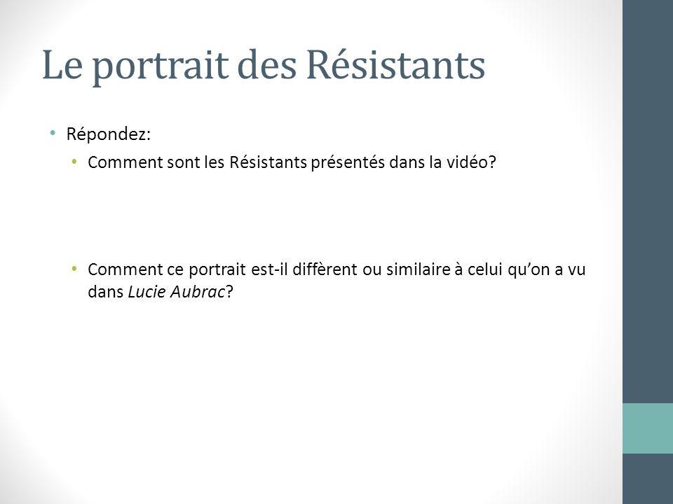 Le portrait des Résistants Répondez: Comment sont les Résistants présentés dans la vidéo? Comment ce portrait est-il diffèrent ou similaire à celui qu