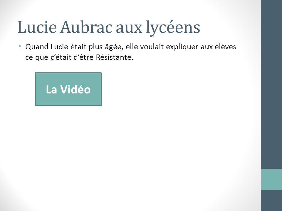Lucie Aubrac aux lycéens Quand Lucie était plus âgée, elle voulait expliquer aux élèves ce que cétait dêtre Résistante. La Vidéo