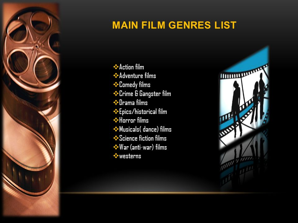 MAIN FILM GENRES LIST Action film Adventure films Comedy films Crime & Gangster film Drama films Epics/historical film Horror films Musicals( dance) films Science fiction films War (anti-war) films westerns