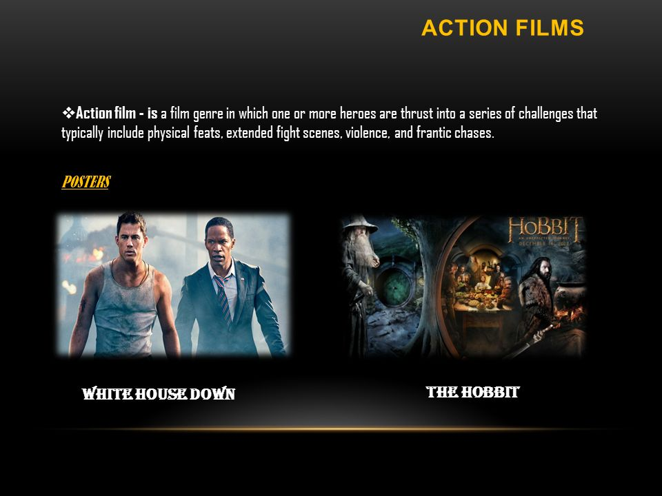 White House Down The Hobbit ACTION FILMS Action film - is a film genre in which one or more heroes are thrust into a series of challenges that typically include physical feats, extended fight scenes, violence, and frantic chases.