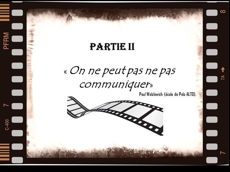 FILM Partie ii La « On ne peut pas ne pas communiquer » Paul Walzlawich (école de Palo ALTO).