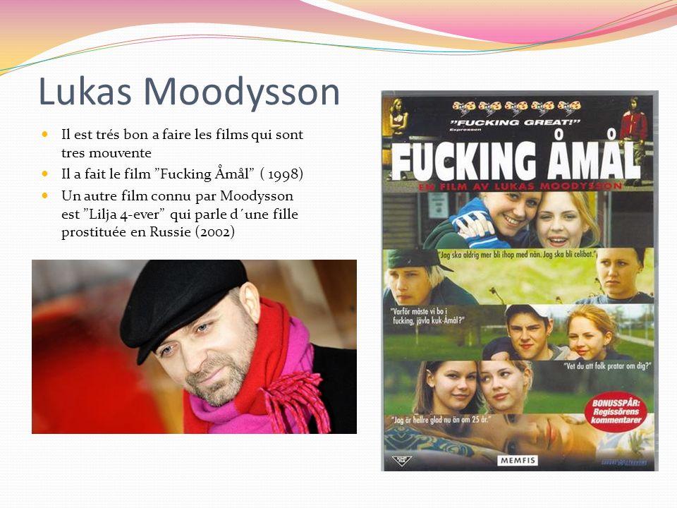 Lukas Moodysson Il est trés bon a faire les films qui sont tres mouvente Il a fait le film Fucking Åmål ( 1998) Un autre film connu par Moodysson est Lilja 4-ever qui parle d´une fille prostituée en Russie (2002)