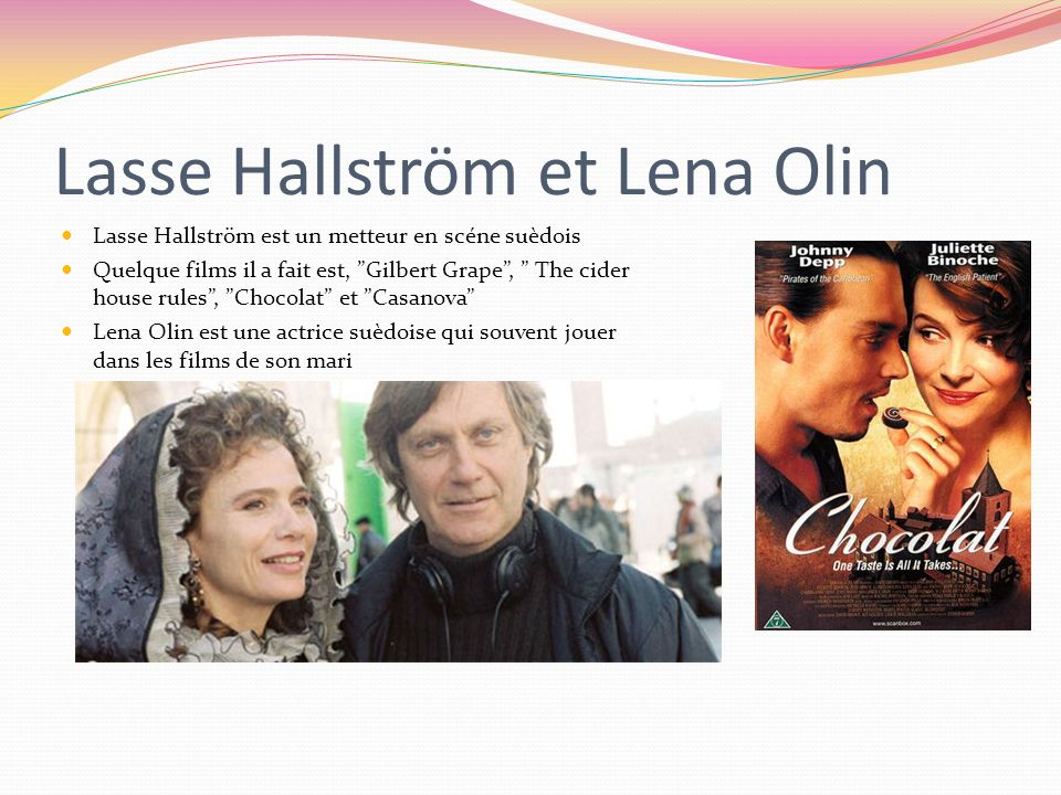 Lasse Hallström et Lena Olin Lasse Hallström est un metteur en scéne suèdois Quelque films il a fait est, Gilbert Grape, The cider house rules, Chocol