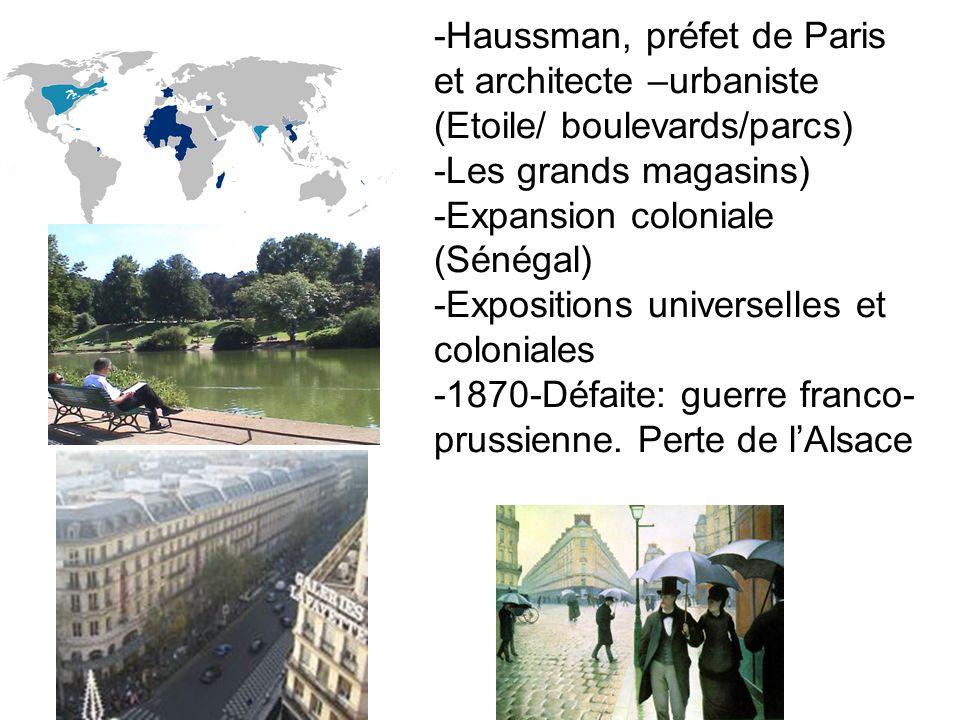 -Haussman, préfet de Paris et architecte –urbaniste (Etoile/ boulevards/parcs) -Les grands magasins) -Expansion coloniale (Sénégal) -Expositions unive