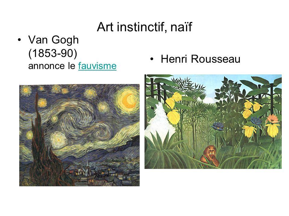 Art instinctif, naïf Van Gogh (1853-90) annonce le fauvismefauvisme Henri Rousseau