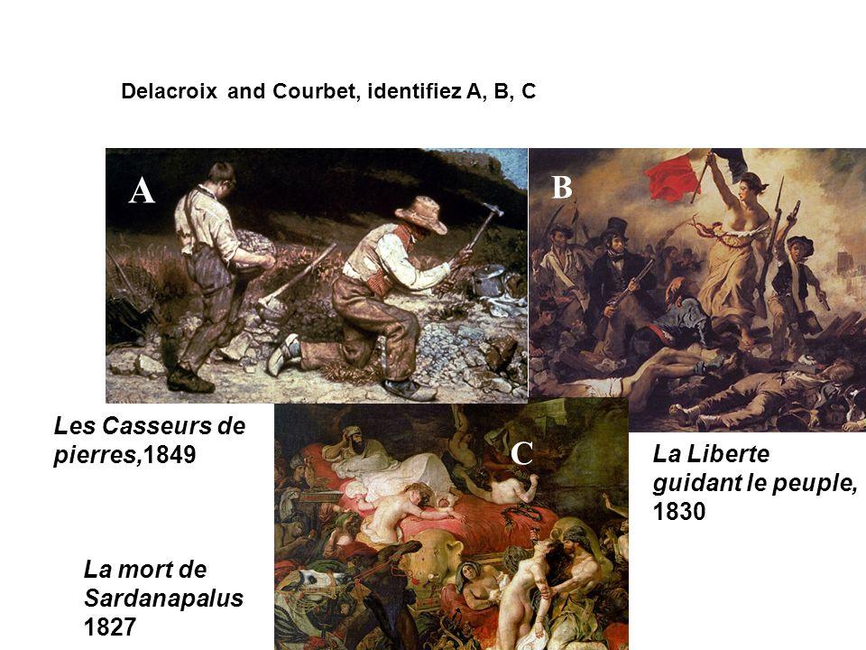 Delacroix and Courbet, identifiez A, B, C A B C La Liberte guidant le peuple, 1830 La mort de Sardanapalus 1827 Les Casseurs de pierres,1849