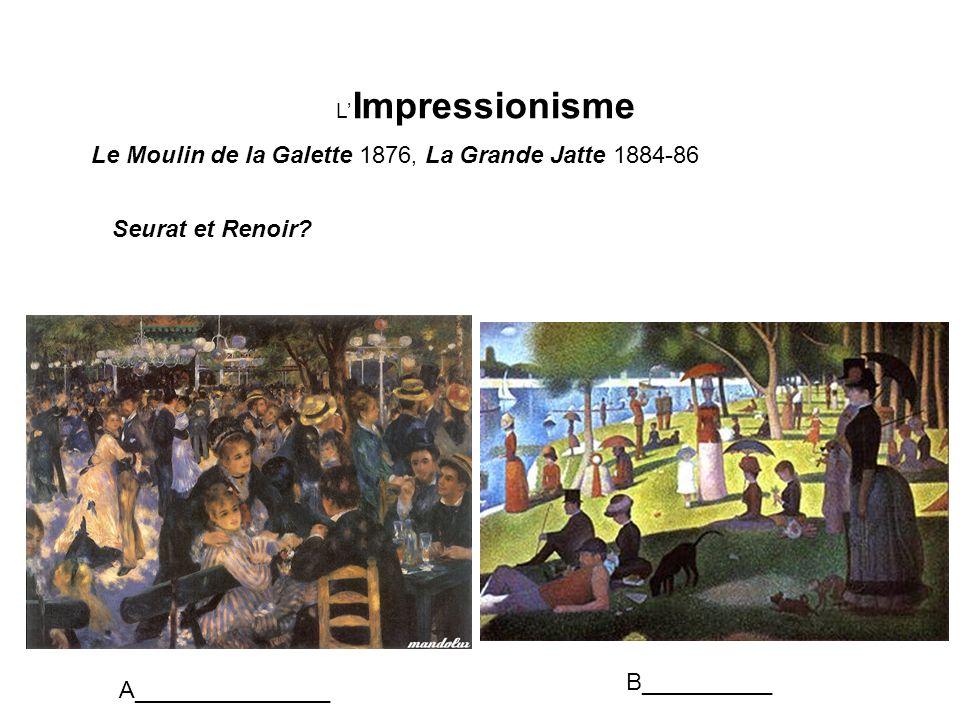 L Impressionisme Le Moulin de la Galette 1876, La Grande Jatte 1884-86 Seurat et Renoir? A_______________ B__________