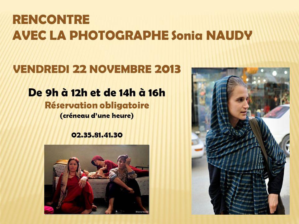 RENCONTRE AVEC LA PHOTOGRAPHE Sonia NAUDY VENDREDI 22 NOVEMBRE 2013 De 9h à 12h et de 14h à 16h Réservation obligatoire (créneau dune heure) 02.35.81.41.30
