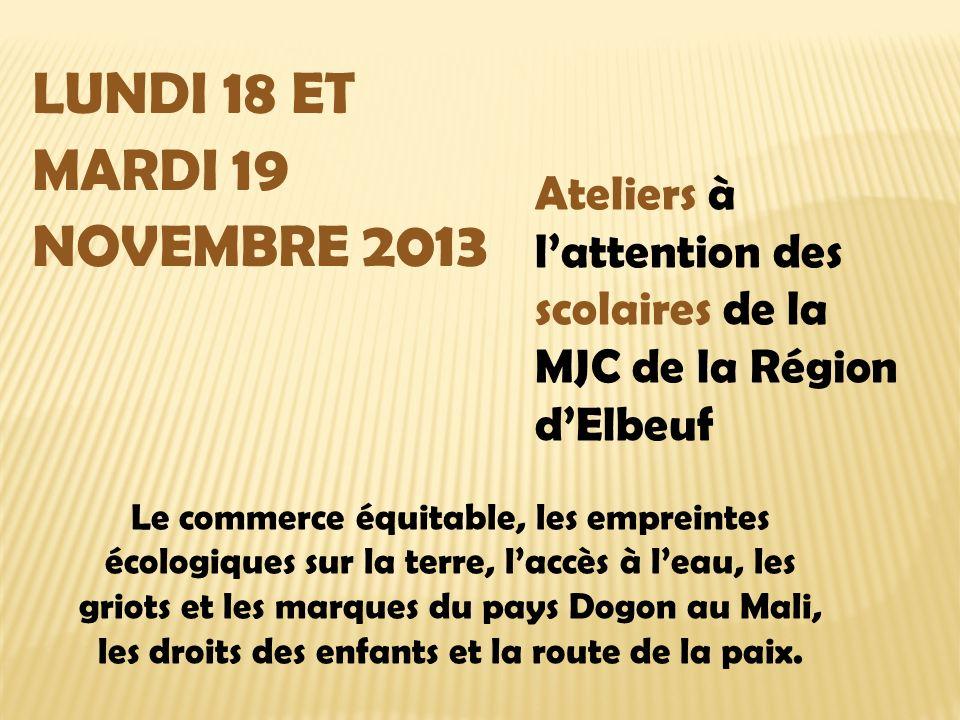 LUNDI 18 ET MARDI 19 NOVEMBRE 2013 Ateliers à lattention des scolaires de la MJC de la Région dElbeuf Le commerce équitable, les empreintes écologiques sur la terre, laccès à leau, les griots et les marques du pays Dogon au Mali, les droits des enfants et la route de la paix.