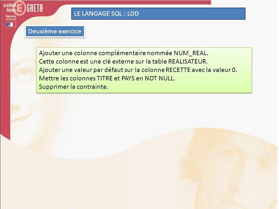 LE LANGAGE SQL : LDD Deuxième exercice Ajouter une colonne complémentaire nommée NUM_REAL. Cette colonne est une clé externe sur la table REALISATEUR.