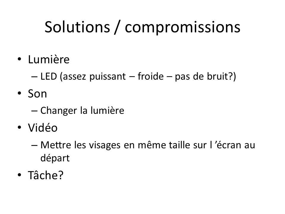 Solutions / compromissions Lumière – LED (assez puissant – froide – pas de bruit ) Son – Changer la lumière Vidéo – Mettre les visages en même taille sur l écran au départ Tâche