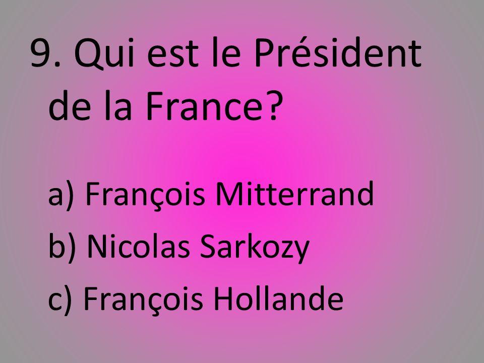 9. Qui est le Président de la France? a) Franҫois Mitterrand b) Nicolas Sarkozy c) Franҫois Hollande