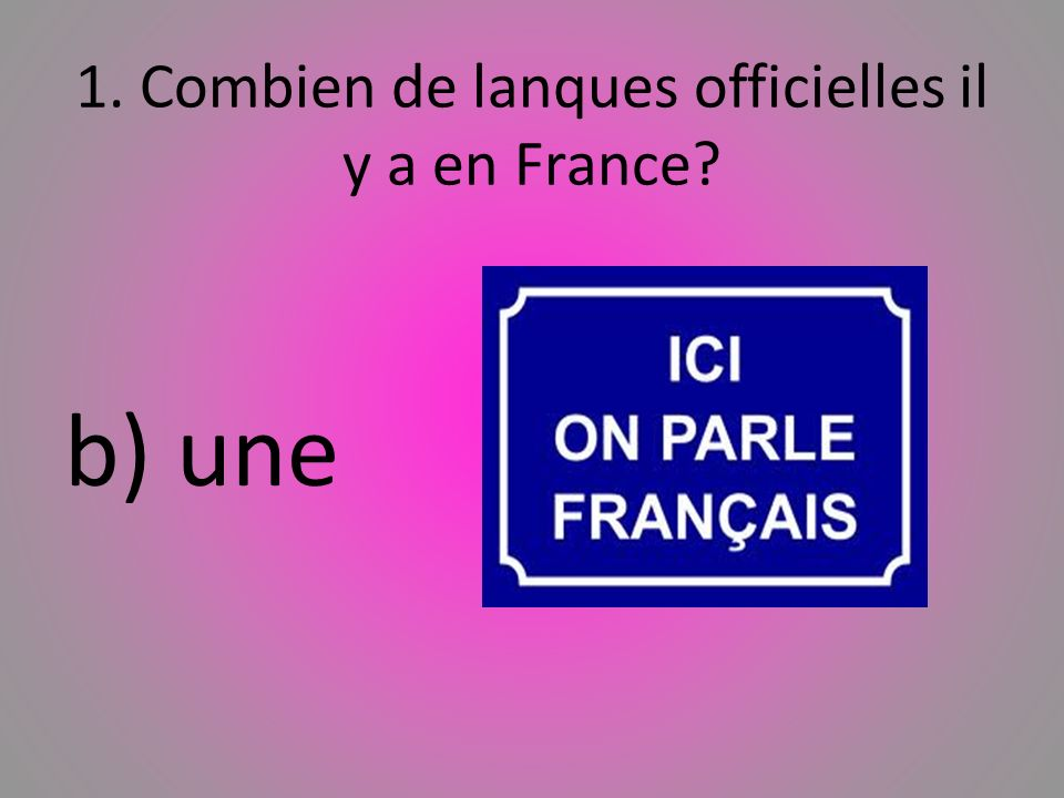 1. Combien de lanques officielles il y a en France? b) une