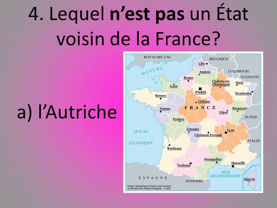 4. Lequel nest pas un État voisin de la France? a) lAutriche