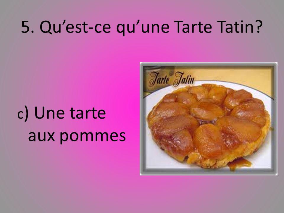 5. Quest-ce quune Tarte Tatin? c ) Une tarte aux pommes