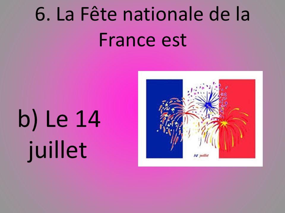 6. La Fête nationale de la France est b) Le 14 juillet
