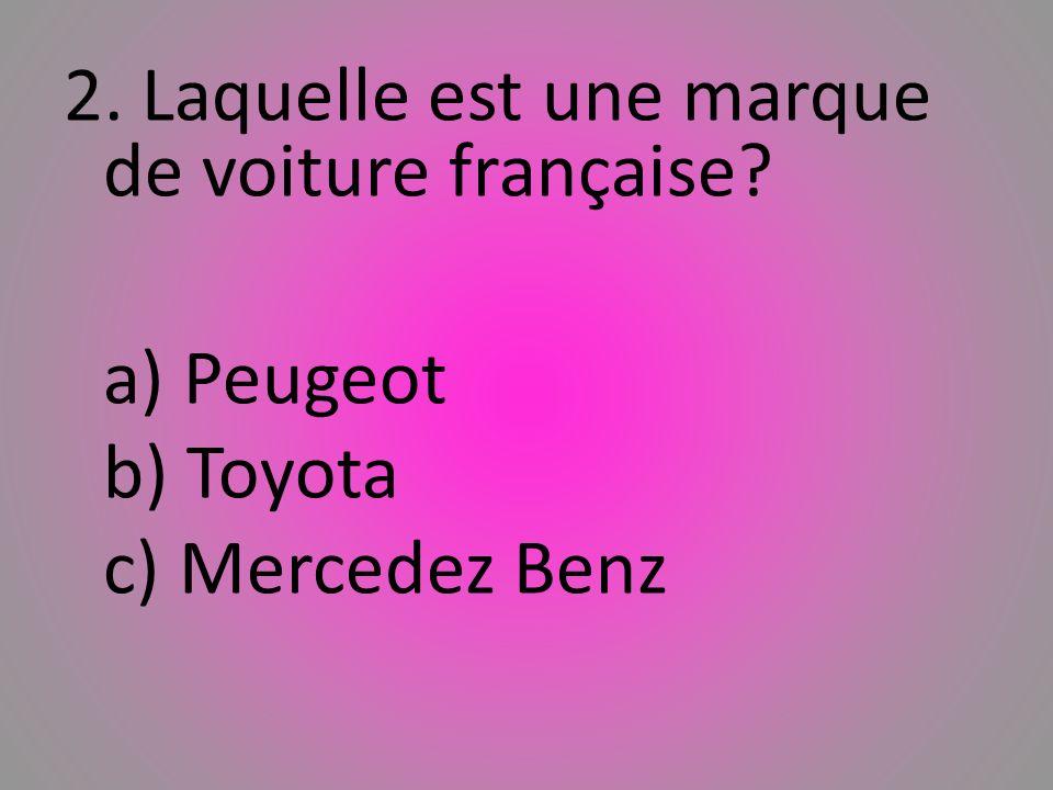 2. Laquelle est une marque de voiture franҫaise? a) Peugeot b) Toyota c) Mercedez Benz