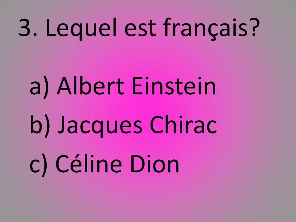 3. Lequel est franҫais? a) Albert Einstein b) Jacques Chirac c) Céline Dion