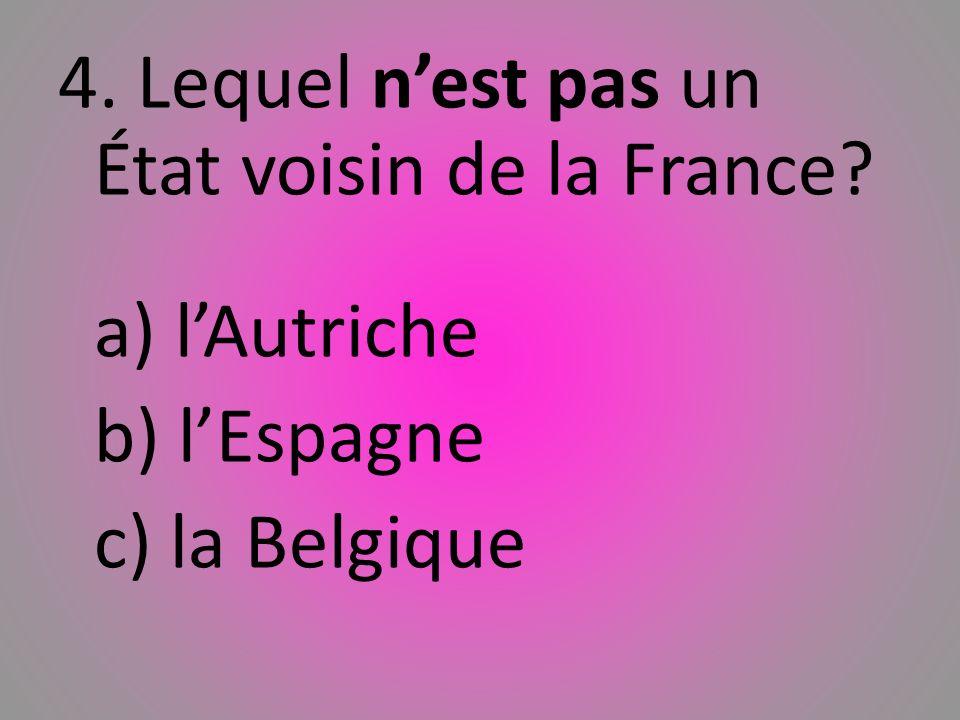 4. Lequel nest pas un État voisin de la France? a) lAutriche b) lEspagne c) la Belgique