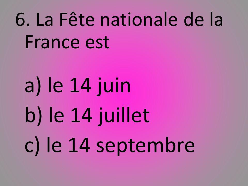 6. La Fête nationale de la France est a) le 14 juin b) le 14 juillet c) le 14 septembre