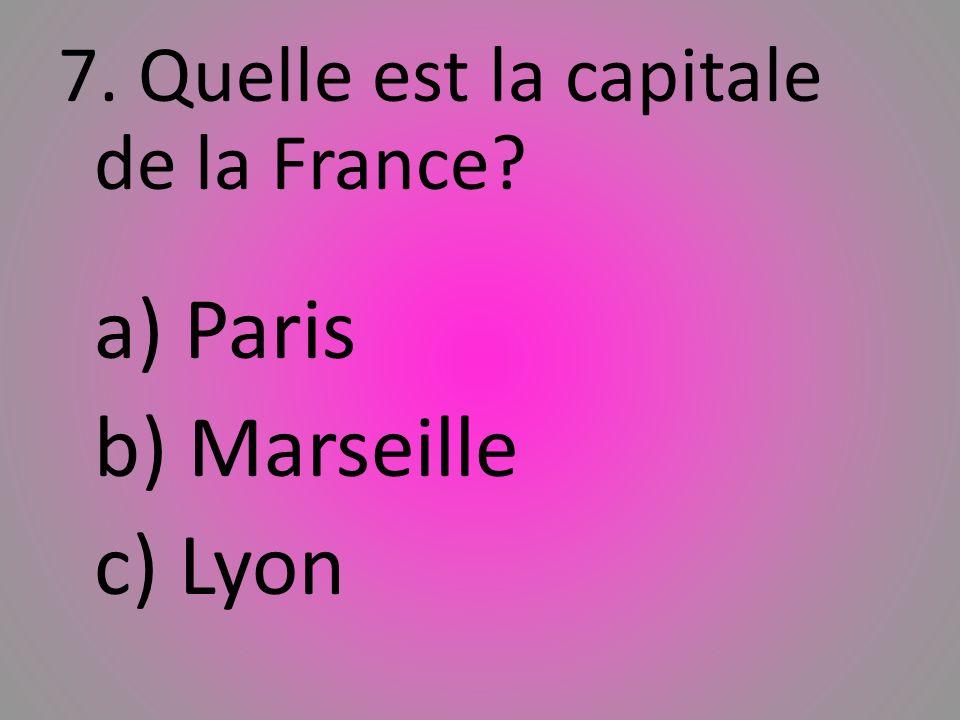 7. Quelle est la capitale de la France? a) Paris b) Marseille c) Lyon