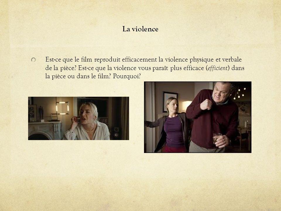 La violence Est-ce que le film reproduit efficacement la violence physique et verbale de la pièce? Est-ce que la violence vous paraît plus efficace (