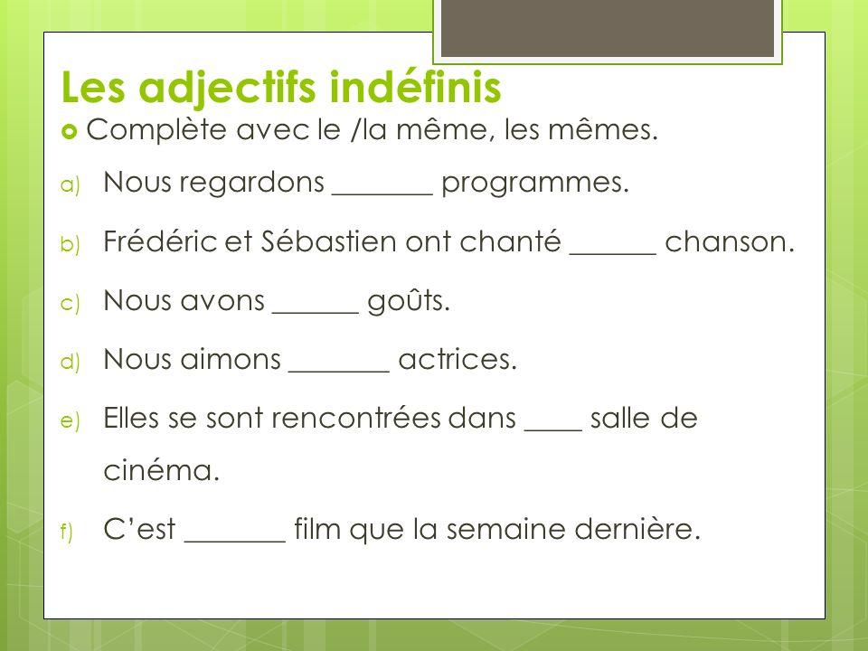Les adjectifs indéfinis Complète avec le /la même, les mêmes. a) Nous regardons _______ programmes. b) Frédéric et Sébastien ont chanté ______ chanson