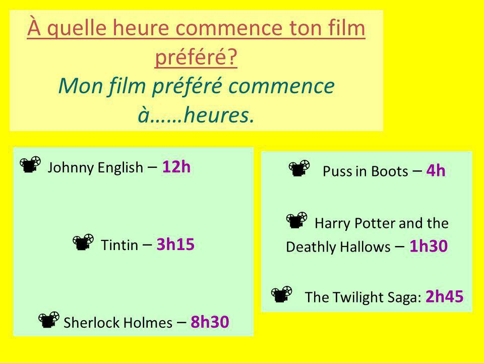 Johnny English – 12h Tintin – 3h15 Sherlock Holmes – 8h30 Puss in Boots – 4h Harry Potter and the Deathly Hallows – 1h30 The Twilight Saga: 2h45 À quelle heure commence ton film préféré.