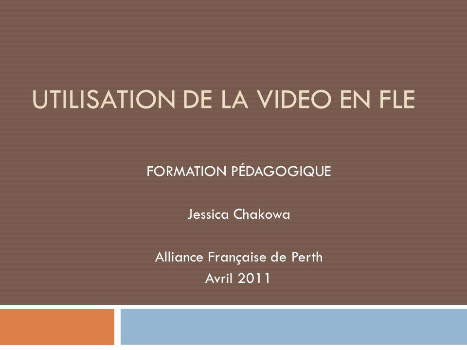 UTILISATION DE LA VIDEO EN FLE FORMATION PÉDAGOGIQUE Jessica Chakowa Alliance Française de Perth Avril 2011