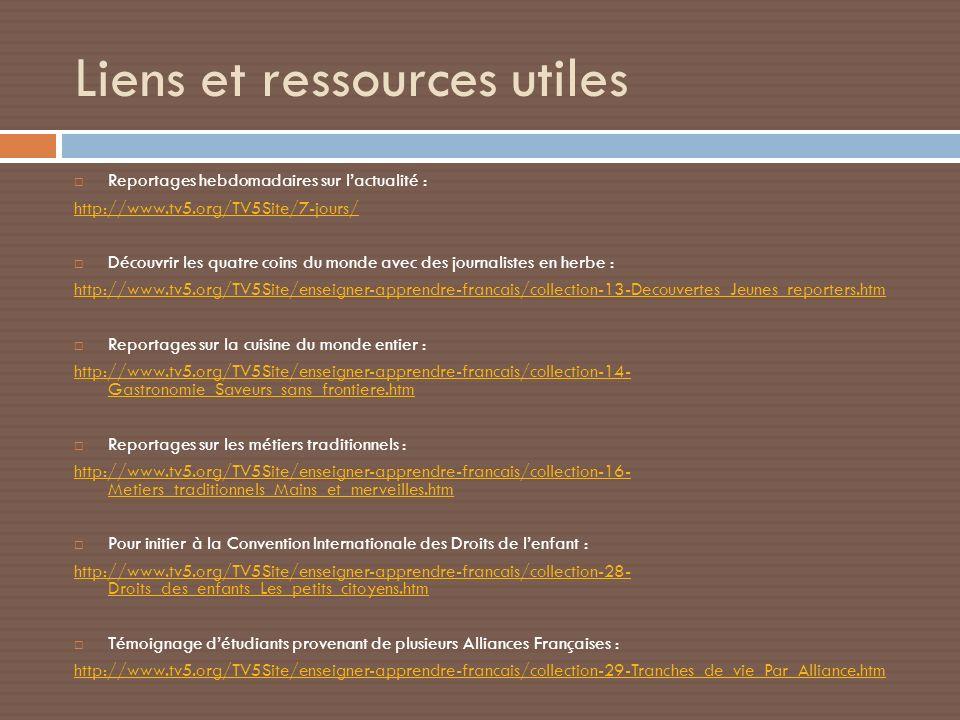 Liens et ressources utiles Reportages hebdomadaires sur lactualité : http://www.tv5.org/TV5Site/7-jours/ Découvrir les quatre coins du monde avec des