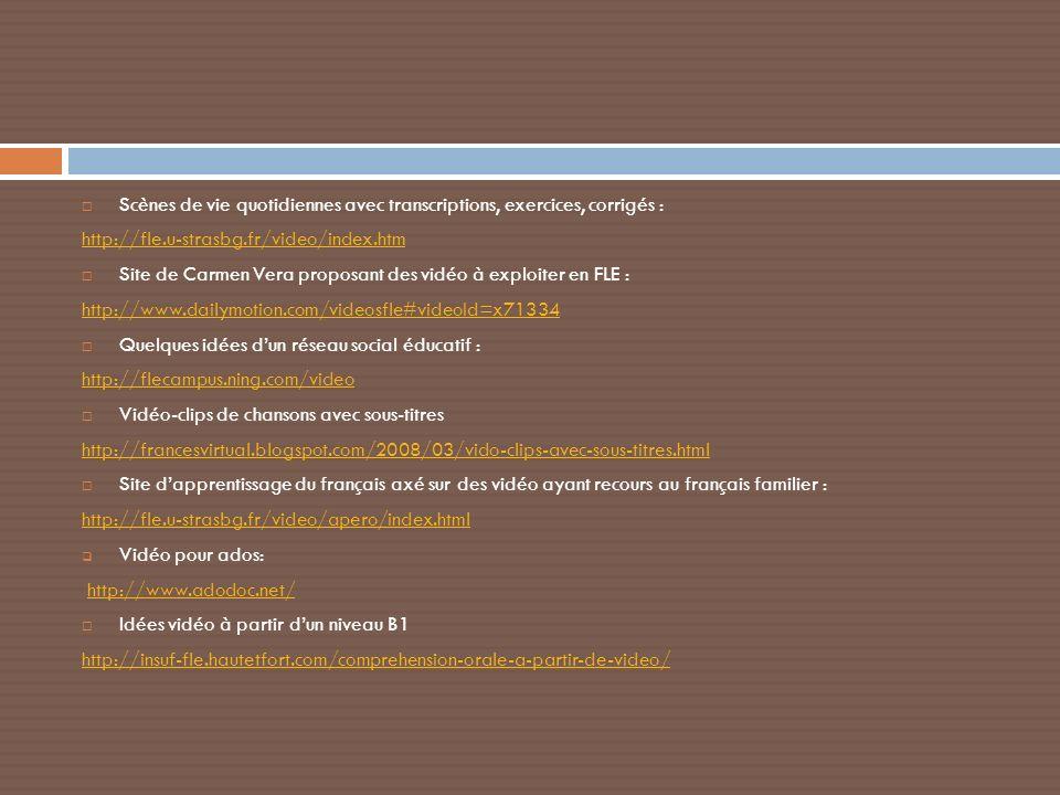 Scènes de vie quotidiennes avec transcriptions, exercices, corrigés : http://fle.u-strasbg.fr/video/index.htm Site de Carmen Vera proposant des vidéo