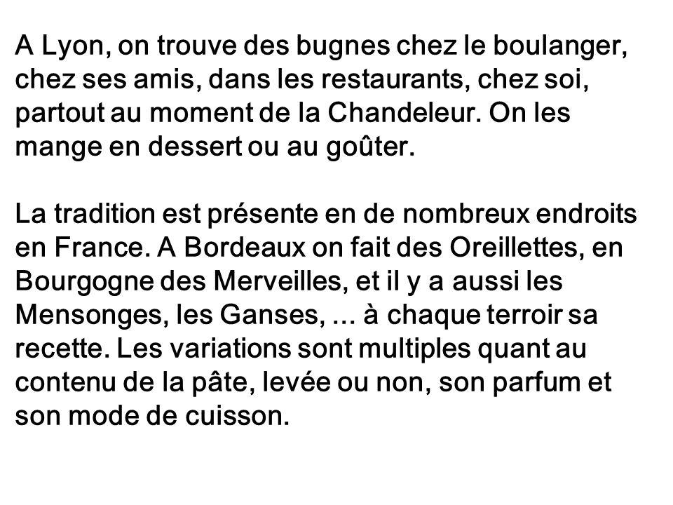 A Lyon, on trouve des bugnes chez le boulanger, chez ses amis, dans les restaurants, chez soi, partout au moment de la Chandeleur. On les mange en des